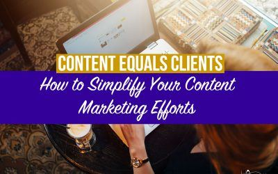 Content Equals Clients: How to Simplify Your Content Marketing Efforts